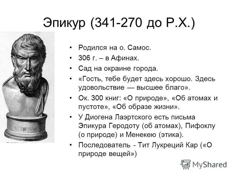Эпикур (341-270 до Р.Х.) Родился на о. Самос. 306 г. – в Афинах. Сад на окраине города. «Гость, тебе будет здесь хорошо. Здесь удовольствие высшее благо». Ок. 300 книг: «О природе», «Об атомах и пустоте», «Об образе жизни». У Диогена Лаэртского есть
