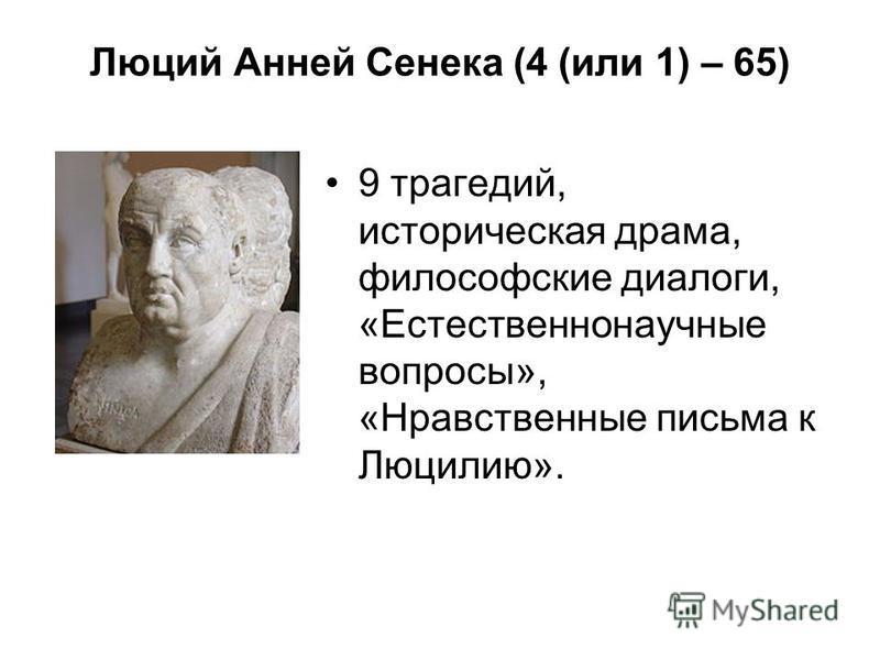 Люций Анней Сенека (4 (или 1) – 65) 9 трагедий, историческая драма, философские диалоги, «Естественнонаучные вопросы», «Нравственные письма к Люцилию».