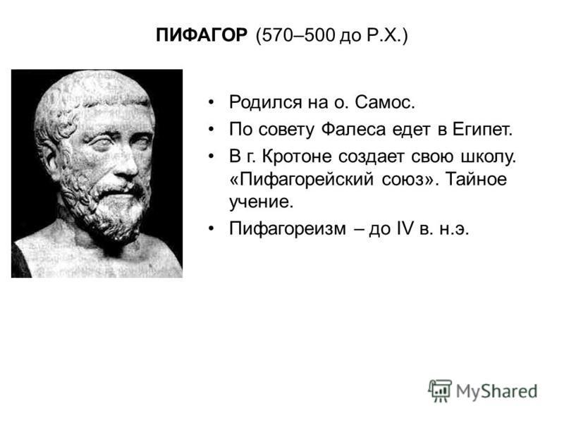 ПИФАГОР (570–500 до Р.Х.) Родился на о. Самос. По совету Фалеса едет в Египет. В г. Кротоне создает свою школу. «Пифагорейский союз». Тайное учение. Пифагореизм – до IV в. н.э.