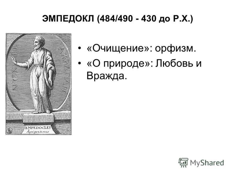 ЭМПЕДОКЛ (484/490 - 430 до Р.Х.) «Очищение»: орфизм. «О природе»: Любовь и Вражда.