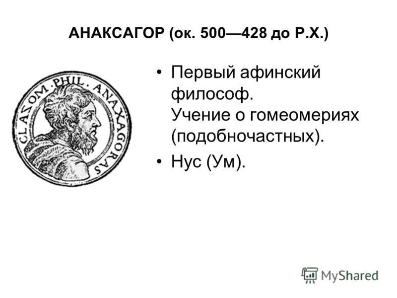 АНАКСАГОР (ок. 500428 до Р.Х.) Первый афинский философ. Учение о гомеомериях (подобночастных). Нус (Ум).