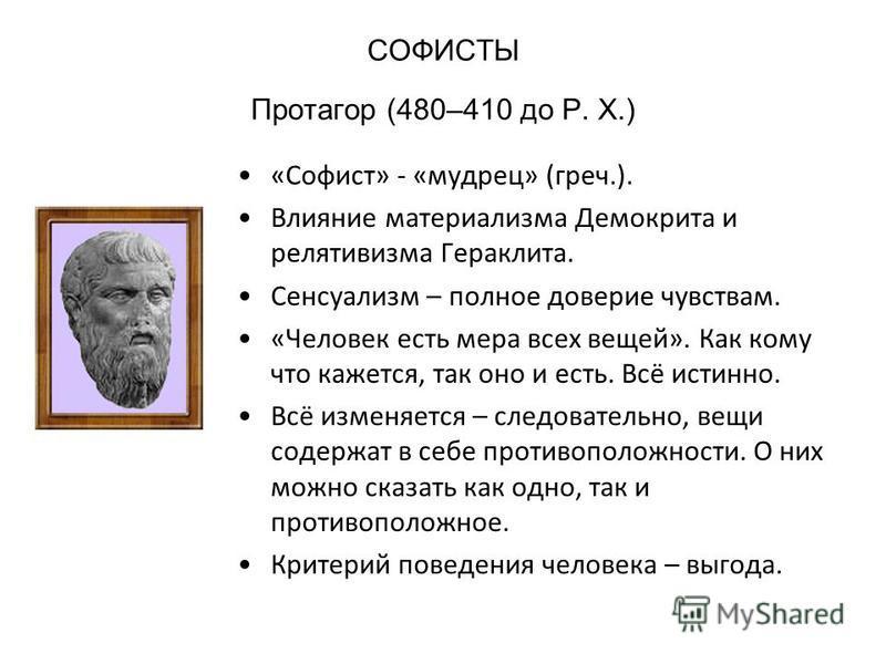СОФИСТЫ Протагор (480–410 до Р. X.) «Софист» - «мудрец» (греч.). Влияние материализма Демокрита и релятивизма Гераклита. Сенсуализм – полное доверие чувствам. «Человек есть мера всех вещей». Как кому что кажется, так оно и есть. Всё истинно. Всё изме