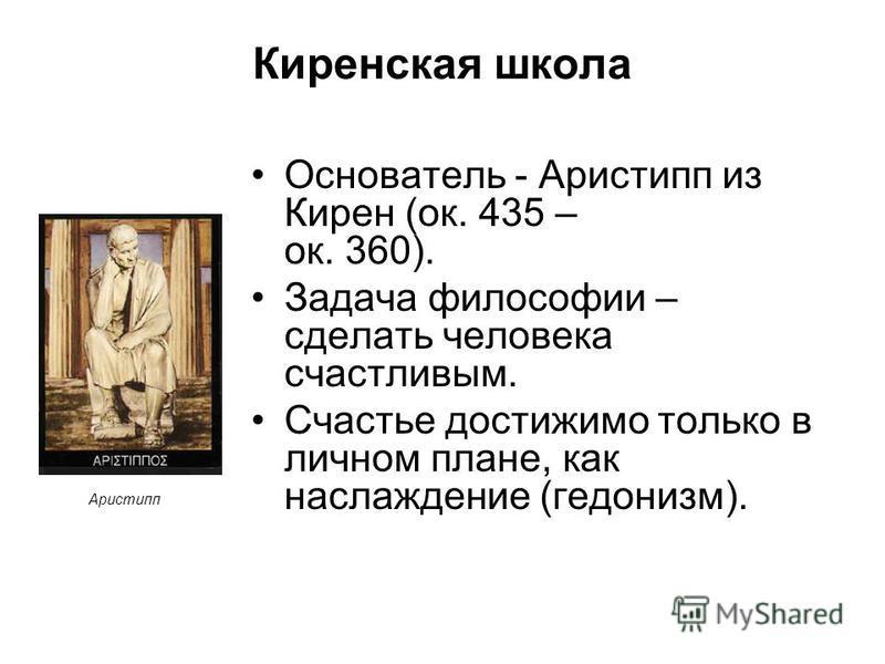 Киренская школа Основатель - Аристипп из Кирен (ок. 435 – ок. 360). Задача философии – сделать человека счастливым. Счастье достижимо только в личном плане, как наслаждение (гедонизм). Аристипп