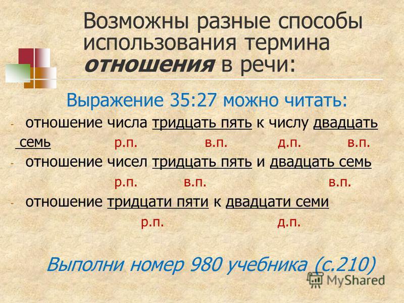 Возможны разные способы использования термина отношения в речи: Выражение 35:27 можно читать: - отношение числа тридцать пять к числу двадцать семь р.п. в.п. д.п. в.п. - отношение чисел тридцать пять и двадцать семь р.п. в.п. в.п. - отношение тридцат