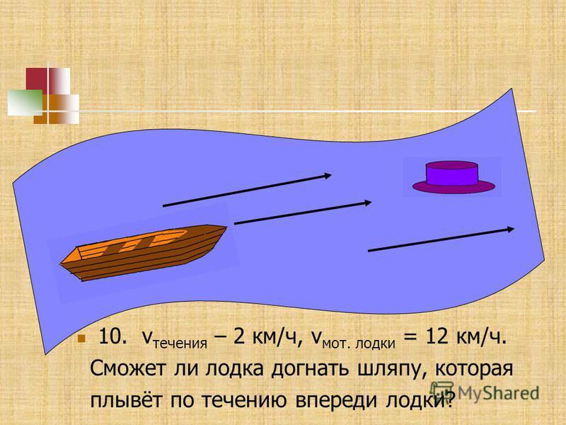 10. v течения – 2 км/ч, v мот. лодки = 12 км/ч. Сможет ли лодка догнать шляпу, которая плывёт по течению впереди лодки?