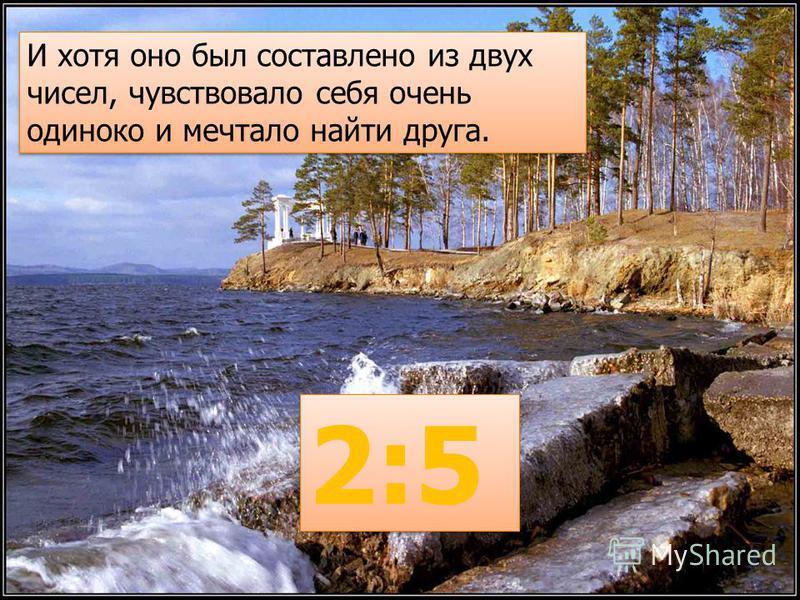 И хотя оно был составлено из двух чисел, чувствовало себя очень одиноко и мечтало найти друга. 2:5