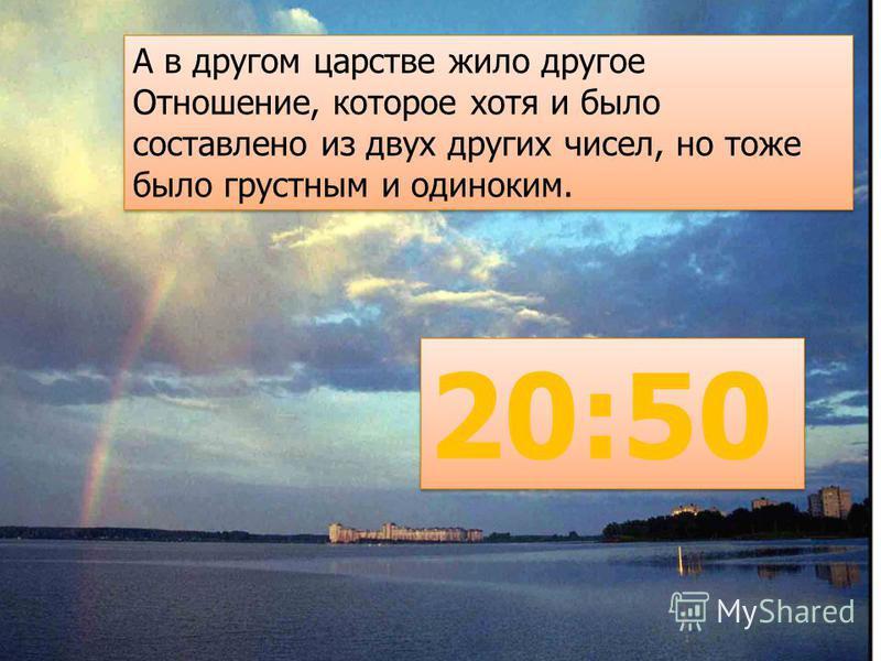 А в другом царстве жило другое Отношение, которое хотя и было составлено из двух других чисел, но тоже было грустным и одиноким. 20:50