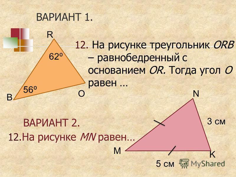 ВАРИАНТ 1. 12. На рисунке треугольник ORB – равнобедренный с основанием OR. Тогда угол О равен … 12. На рисунке MN равен… ВАРИАНТ 2. N M K 3 см 5 см R O B 62 56