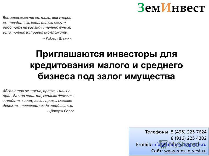 Приглашаются инвесторы для кредитования малого и среднего бизнеса под залог имущества Телефоны: 8 (495) 225 7624 8 (916) 225 4302 E-mail: info@finance.magistre.ruinfo@finance.magistre.ru Сайт: www.zem-in-vest.ru Телефоны: 8 (495) 225 7624 8 (916) 225