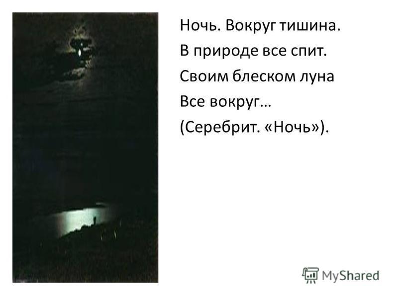 Ночь. Вокруг тышина. В природе все спит. Своим блеском луна Все вокруг… (Серебрит. «Ночь»).