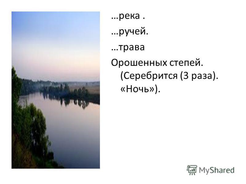 …река. …ручей. …трава Орошенных степей. (Серебрится (3 раза). «Ночь»).