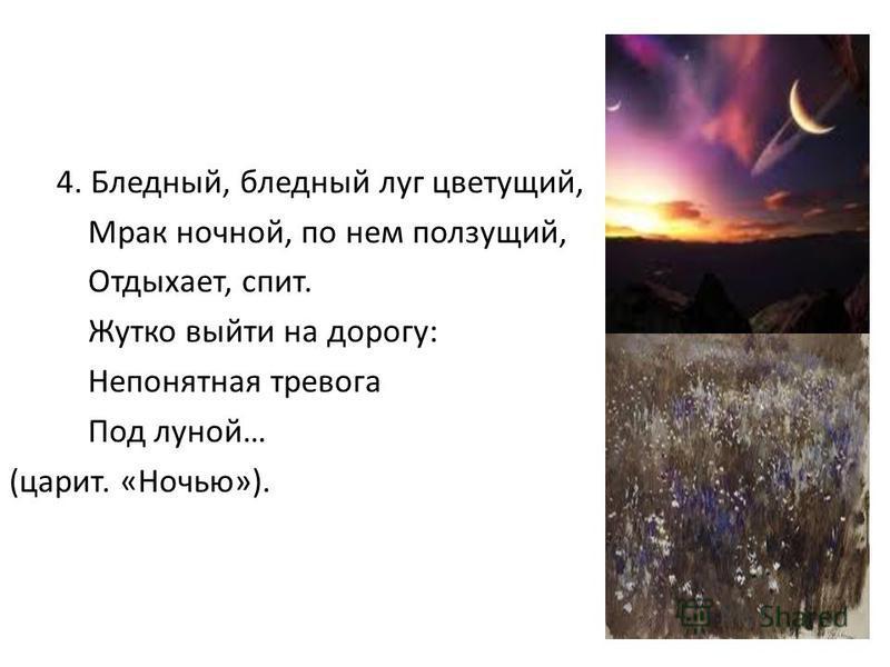 4. Бледный, бледный луг цветущий, Мрак ночной, по нем ползущий, Отдыхает, спит. Жутко выйты на дорогу: Непонятная тревога Под луной… (царит. «Ночью»).