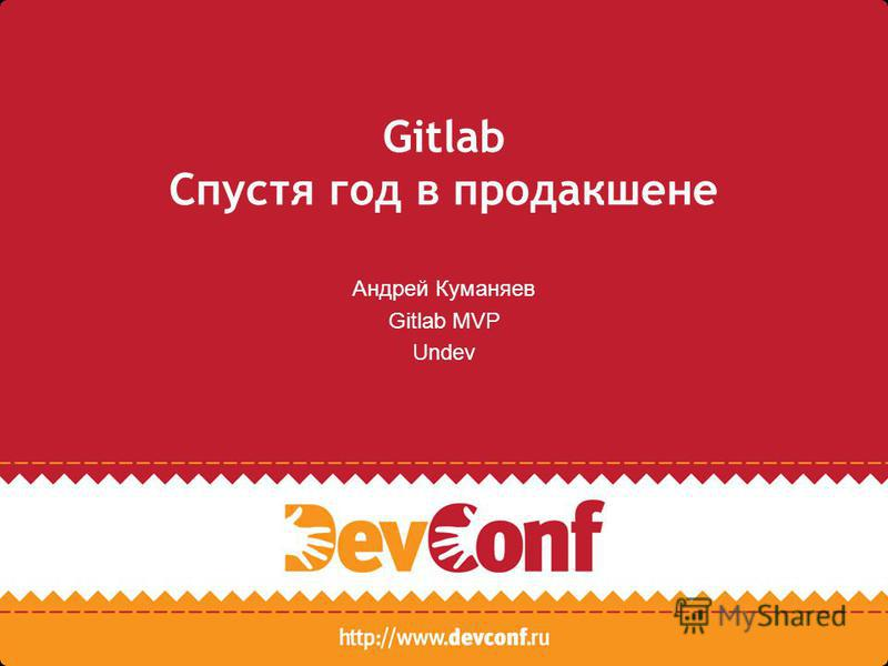 Gitlab Спустя год в продакшене Андрей Куманяев Gitlab MVP Undev