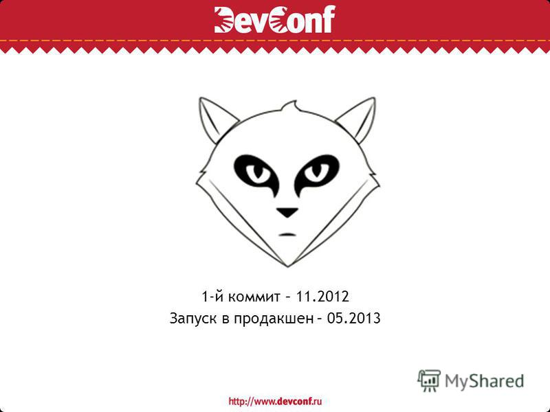 1-й коммит – 11.2012 Запуск в продакшен – 05.2013