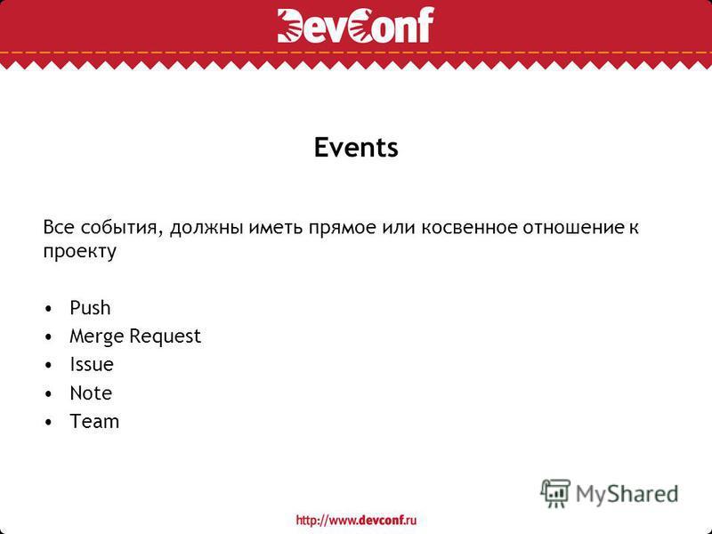 Events Все события, должны иметь прямое или косвенное отношение к проекту Push Merge Request Issue Note Team