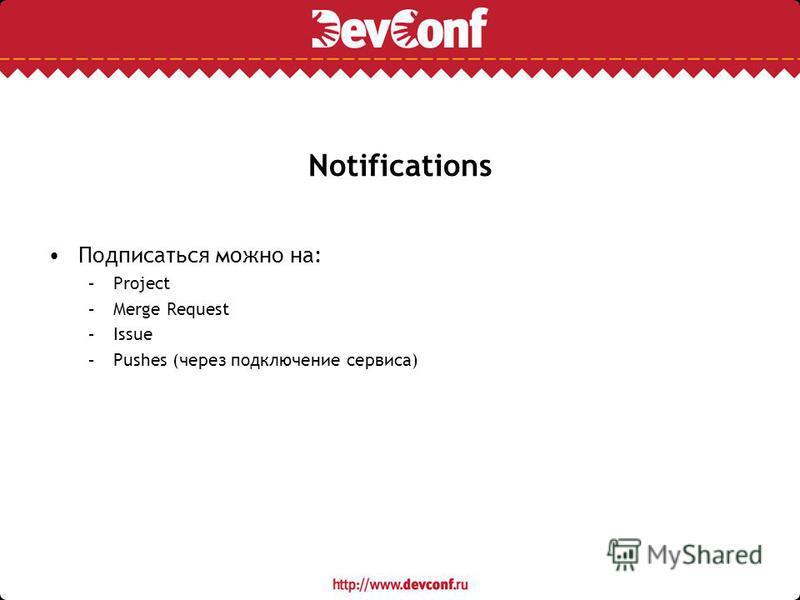 Notifications Подписаться можно на: –Project –Merge Request –Issue –Pushes (через подключение сервиса)