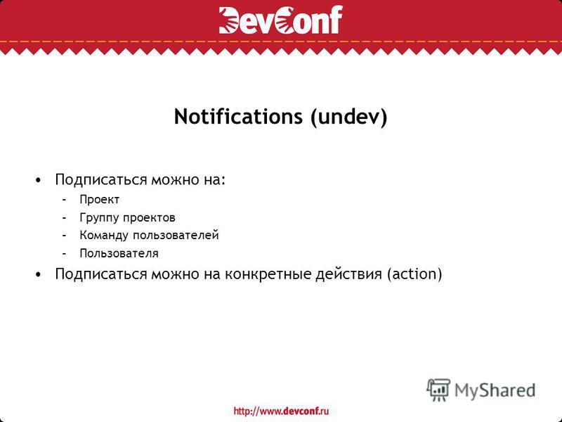 Notifications (undev) Подписаться можно на: –Проект –Группу проектов –Команду пользователей –Пользователя Подписаться можно на конкретные действия (action)