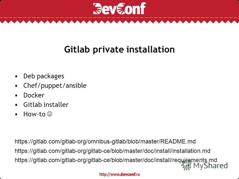 Gitlab private installation Deb packages Chef/puppet/ansible Docker Gitlab installer How-to https://gitlab.com/gitlab-org/omnibus-gitlab/blob/master/README.md https://gitlab.com/gitlab-org/gitlab-ce/blob/master/doc/install/installation.md https://git