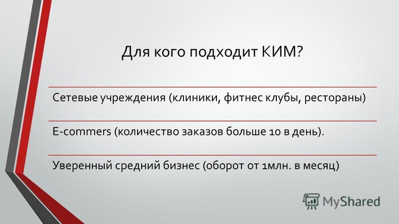 Для кого подходит КИМ? Сетевые учреждения (клиники, фитнес клубы, рестораны) E-commers (количество заказов больше 10 в день). Уверенный средний бизнес (оборот от 1 млн. в месяц)