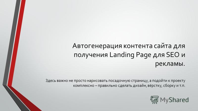 Автогенерация контента сайта для получения Landing Page для SEO и рекламы. Здесь важно не просто нарисовать посадочную страницу, а подойти к проекту комплексно – правильно сделать дизайн, вёрстку, сборку и т.п.