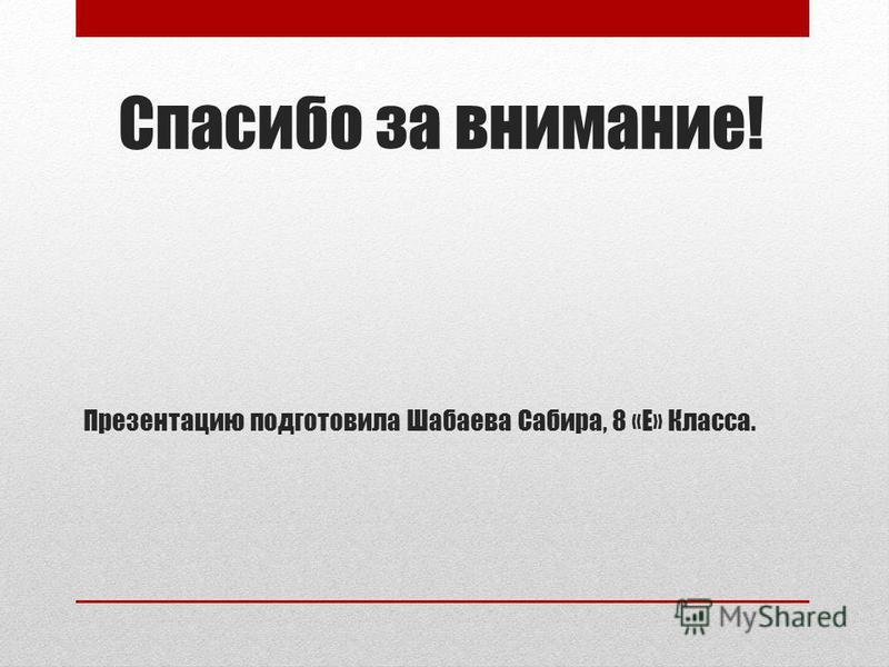 Спасибо за внимание! Презентацию подготовила Шабаева Сабира, 8 «Е» Класса.