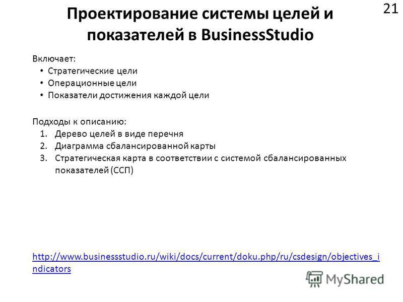 Проектирование системы целей и показателей в BusinessStudio 21 http://www.businessstudio.ru/wiki/docs/current/doku.php/ru/csdesign/objectives_i ndicators Включает: Стратегические цели Операционные цели Показатели достижения каждой цели Подходы к опис