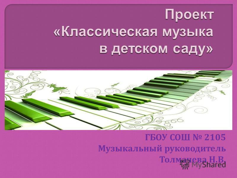 ГБОУ СОШ 2105 Музыкальный руководитель Толмачева Н. В.