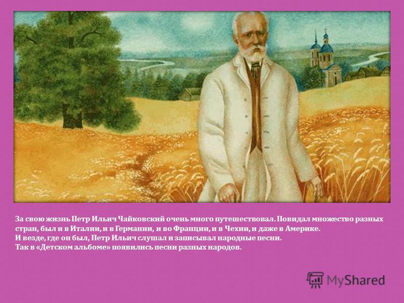 За свою жизнь Петр Ильич Чайковский очень много путешествовал. Повидал множество разных стран, был и в Италии, и в Германии, и во Франции, и в Чехии, и даже в Америке. И везде, где он был, Петр Ильич слушал и записывал народные песни. Так в « Детском