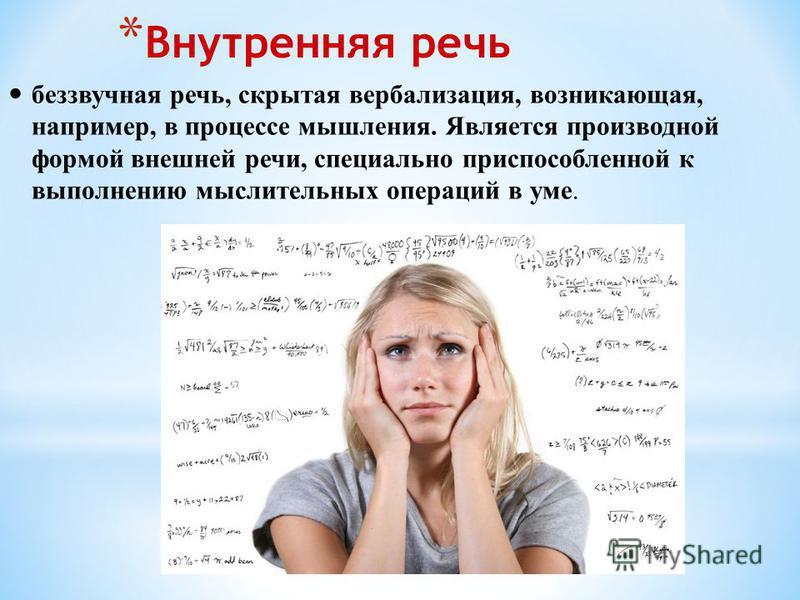 * Внутренняя речь беззвучная речь, скрытая вербализация, возникающая, например, в процессе мышления. Является производной формой внешней речи, специально приспособленной к выполнению мыслительных операций в уме.