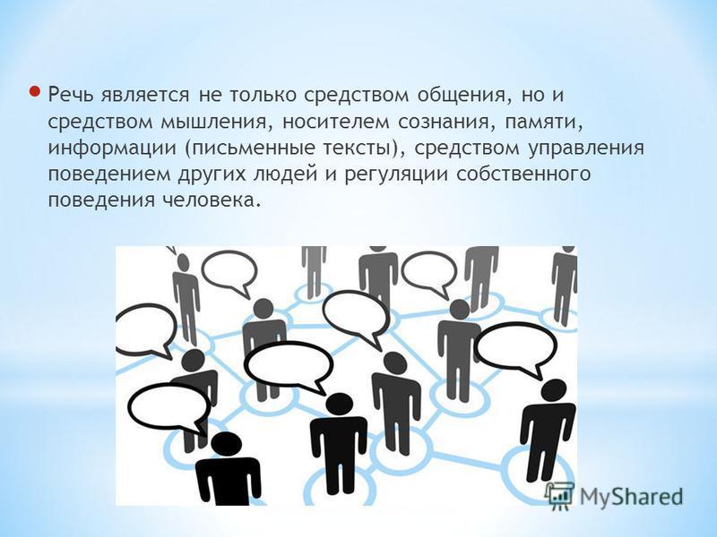Речь является не только средством общения, но и средством мышления, носителем сознания, памяти, информации (письменные тексты), средством управления поведением других людей и регуляции собственного поведения человека.