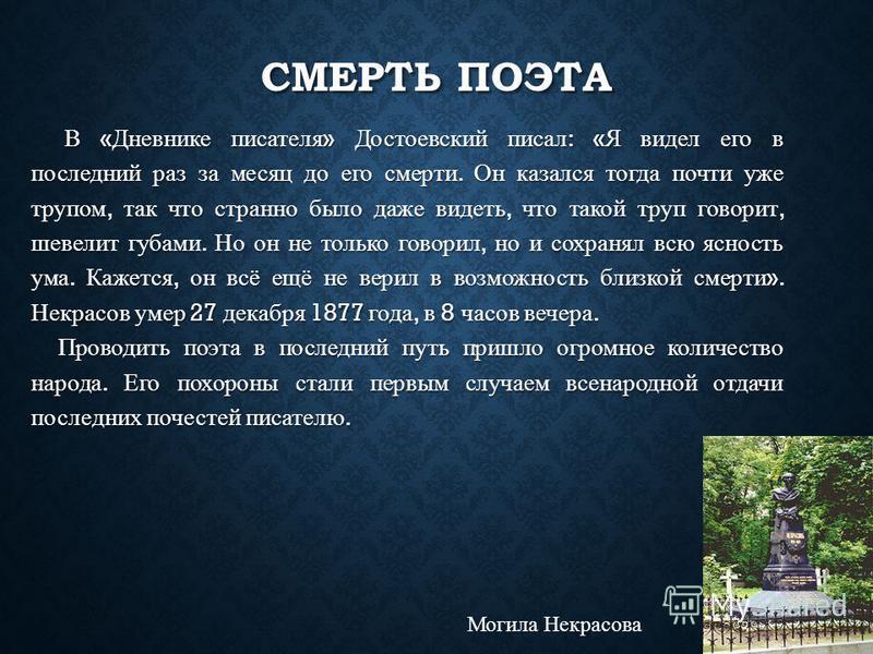 СМЕРТЬ ПОЭТА В « Дневнике писателя » Достоевский писал : « Я видел его в последний раз за месяц до его смерти. Он казался тогда почти уже трупом, так что странно было даже видеть, что такой труп говорит, шевелит губами. Но он не только говорил, но и