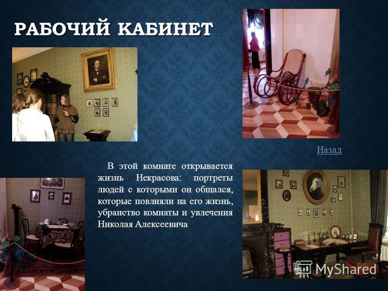 РАБОЧИЙ КАБИНЕТ В этой комнате открывается жизнь Некрасова : портреты людей с которыми он общался, которые повлияли на его жизнь, убранство комнаты и увлечения Николая Алексеевича Назад
