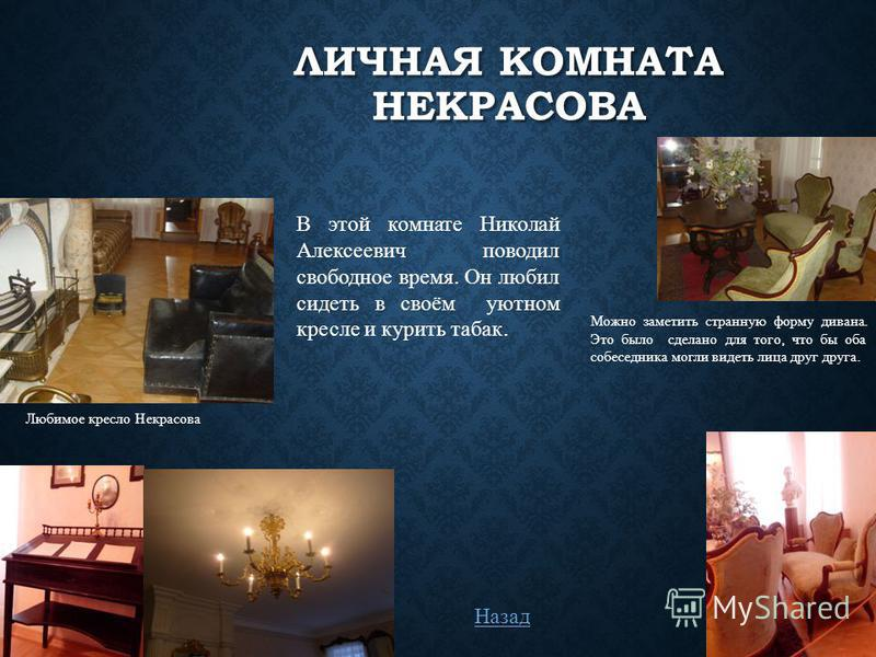 ЛИЧНАЯ КОМНАТА НЕКРАСОВА В этой комнате Николай Алексеевич поводил свободное время. Он любил сидеть в своём уютном кресле и курить табак. Можно заметить странную форму дивана. Это было сделано для того, что бы оба собеседника могли видеть лица друг д