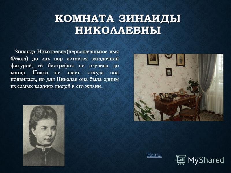 КОМНАТА ЗИНАИДЫ НИКОЛАЕВНЫ Зинаида Николаевна ( первоначальное имя Фёкла ) до сих пор остаётся загадочной фигурой, её биография не изучена до конца. Никто не знает, откуда она появилась, но для Николая она была одним из самых важных людей в его жизни