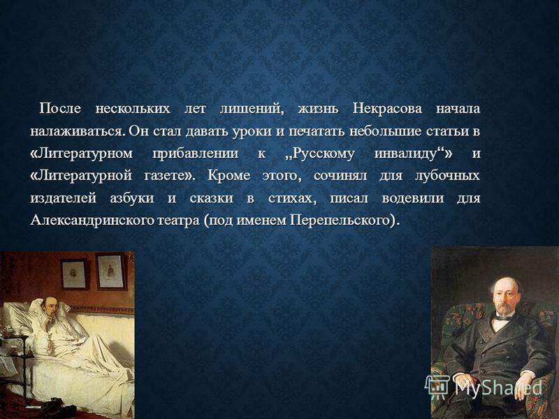После нескольких лет лишений, жизнь Некрасова начала налаживаться. Он стал давать уроки и печатать небольшие статьи в « Литературном прибавлении к Русскому инвалиду » и « Литературной газете ». Кроме этого, сочинял для лубочных издателей азбуки и ска