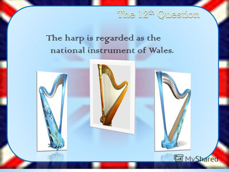 The 12 th Question The harp is regarded as the national instrument of Wales.
