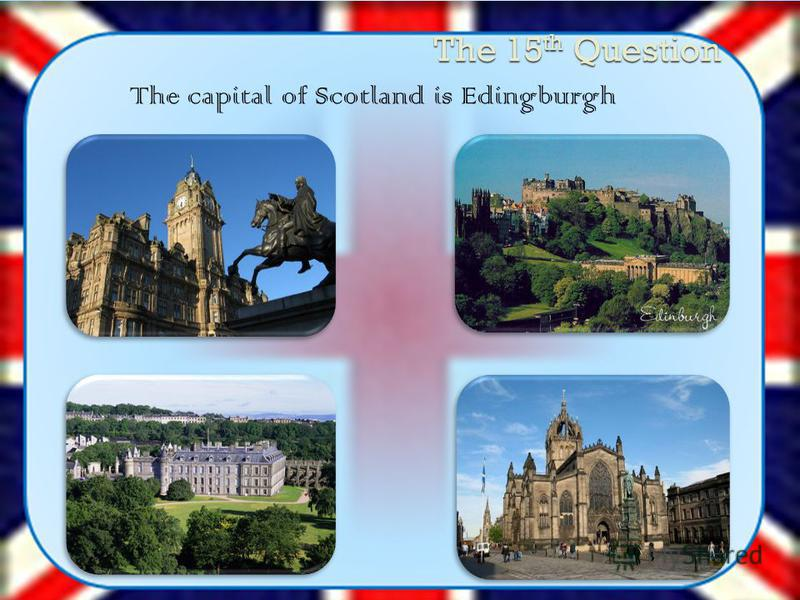 The 15 th Question The capital of Scotland is Edingburgh