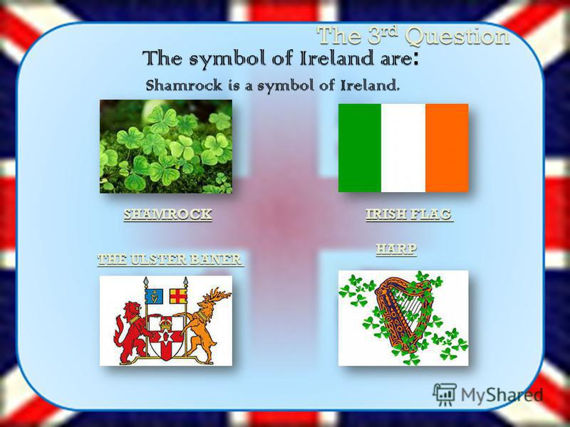 The 3 rd Question The symbol of Ireland are : Shamrock is a symbol of Ireland. HARP IRISH FLAG SHAMROCK THE ULSTER BANER