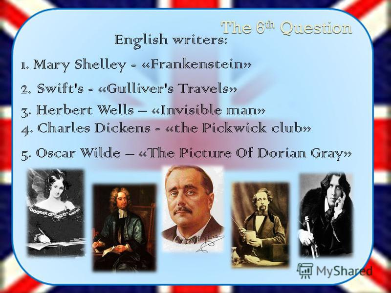 The 6 th Question 1. Mary Shelley - «Frankenstein» 2. Swift's - «Gulliver's Travels» 3. Herbert Wells – «Invisible man» 4. Charles Dickens - «the Pickwick club» 5. Oscar Wilde – «The Picture Of Dorian Gray» English writers: