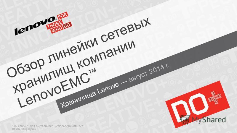 Хранилища Lenovo август 2014 г. Обзор линейки сетевых хранилищ компании LenovoEMC 2014 LENOVO. ДЛЯ ВНУТРЕННЕГО ИСПОЛЬЗОВАНИЯ, ВСЕ ПРАВА ЗАЩИЩЕНЫ.