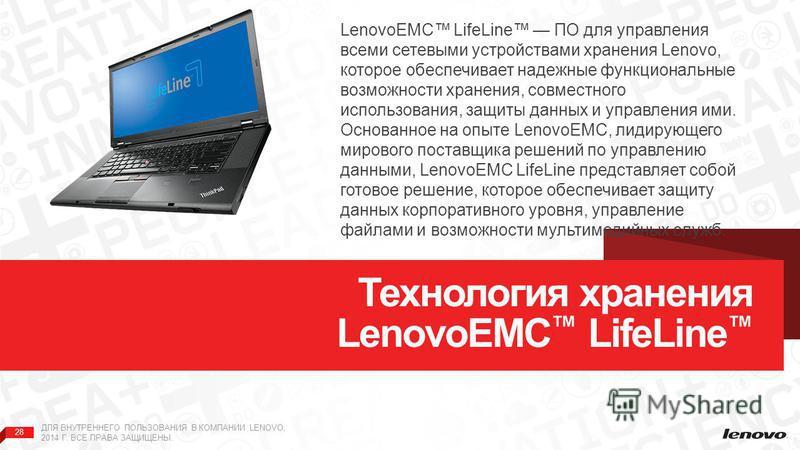 28 ДЛЯ ВНУТРЕННЕГО ПОЛЬЗОВАНИЯ В КОМПАНИИ LENOVO, 2014 Г. ВСЕ ПРАВА ЗАЩИЩЕНЫ. Технология хранения LenovoEMC LifeLine LenovoEMC LifeLine ПО для управления всеми сетевыми устройствами хранения Lenovo, которое обеспечивает надежные функциональные возмож