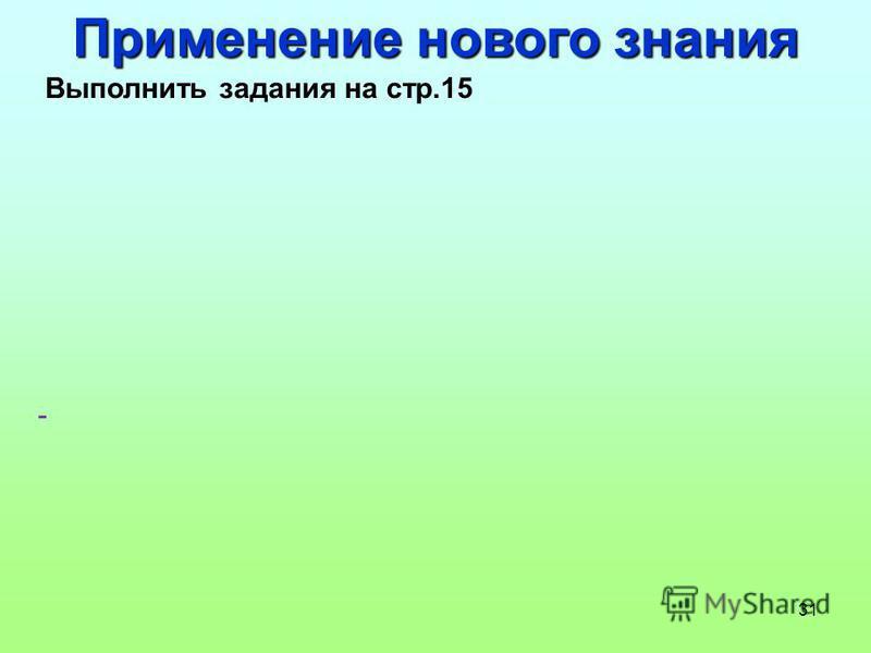 31 Применение нового знания Выполнить задания на стр.15 -