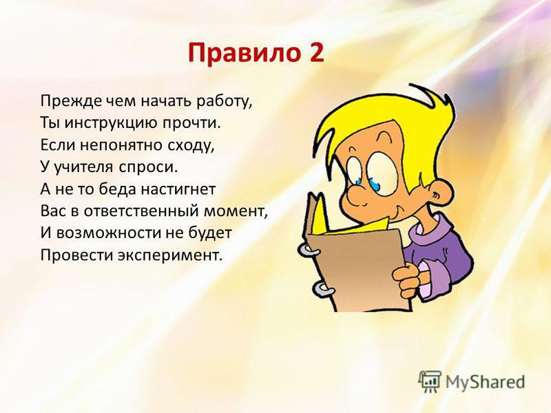 Правило 2 Прежде чем начать работу, Ты инструкцию прочти. Если непонятно сходу, У учителя спроси. А не то беда настигнет Вас в ответственный момент, И возможности не будет Провести эксперимент.