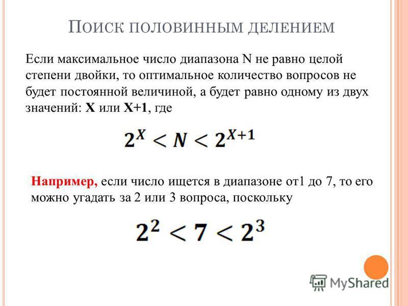 П ОИСК ПОЛОВИННЫМ ДЕЛЕНИЕМ Если максимальное число диапазона N не равно целой степени двойки, то оптимальное количество вопросов не будет постоянной величиной, а будет равно одному из двух значений: X или X+1, где Например, если число ищется в диапаз