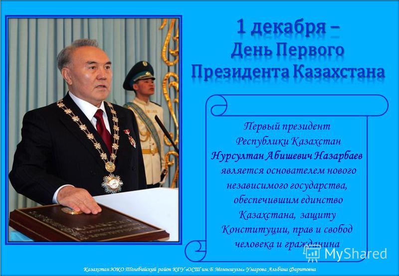 Первый президент Республики Казахстан Нурсултан Абишевич Назарбаев является основателем нового независимого государства, обеспечившим единство Казахстана, защиту Конституции, прав и свобод человека и гражданина Казахстан ЮКО Толебийский район КГУ «ОС