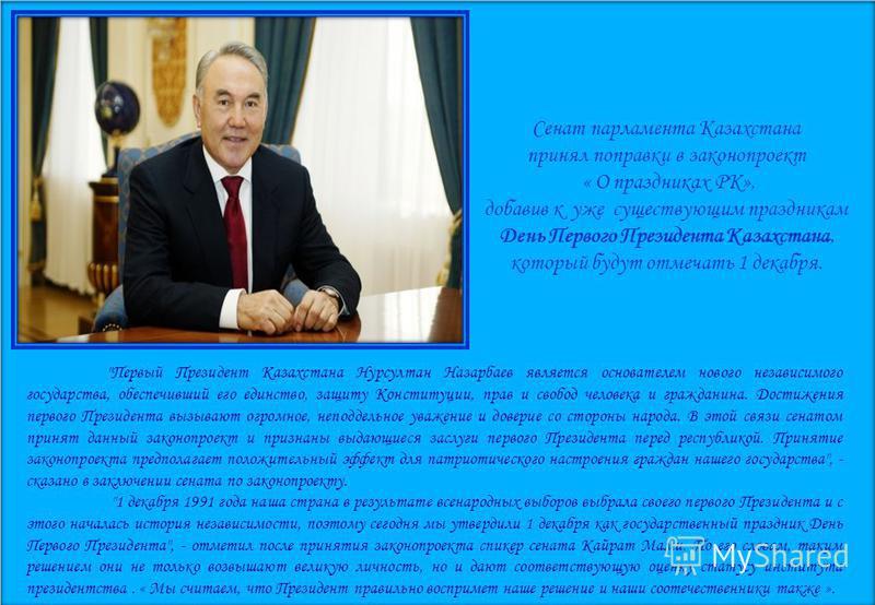 Сенат парламента Казахстана принял поправки в законопроект « О праздниках РК», добавив к уже существующим праздникам День Первого Президента Казахстана, который будут отмечать 1 декабря.