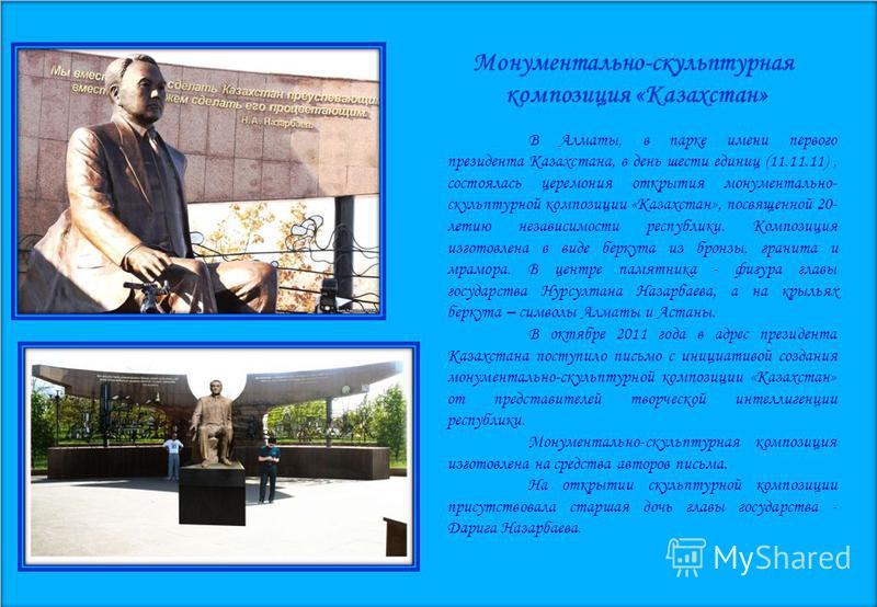 Монументально-скульптурная композиция «Казахстан» В Алматы, в парке имени первого президента Казахстана, в день шести единиц (11.11.11), состоялась церемония открытия монументально- скульптурной композиции «Казахстан», посвященной 20- летию независим