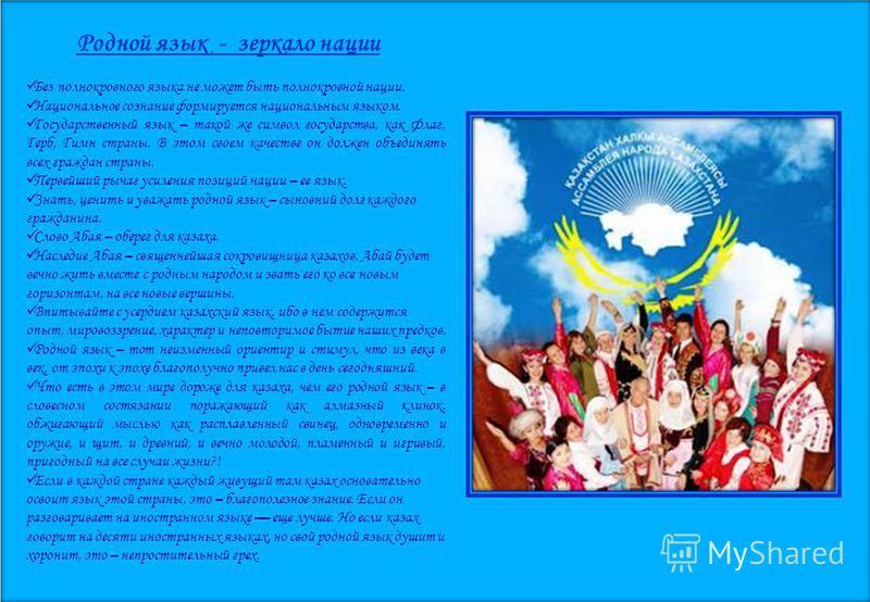 Родной язык - зеркало нации Без полнокровного языка не может быть полнокровной нации. Национальное сознание формируется национальным языком. Государственный язык – такой же символ государства, как Флаг, Герб, Гимн страны. В этом своем качестве он дол