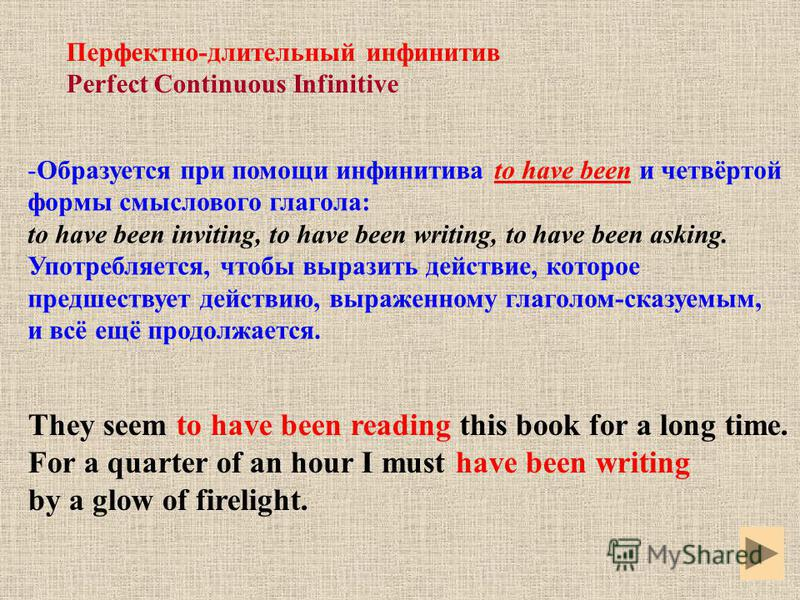 Перфектно-длительный инфинитив Perfect Continuous Infinitive -Образуется при помощи инфинитива to have been и четвёртой формы смыслового глагола: to have been inviting, to have been writing, to have been asking. Употребляется, чтобы выразить действие