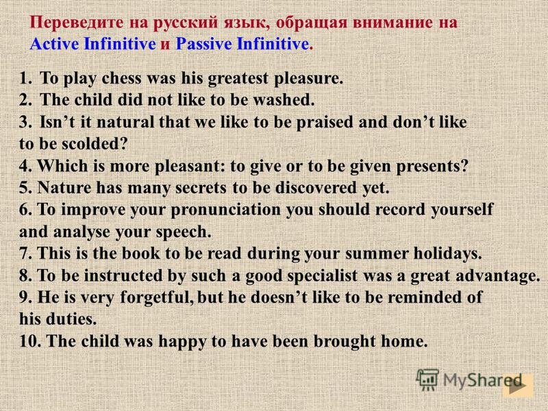 Переведите на русский язык, обращая внимание на Active Infinitive и Passive Infinitive. 1.To play chess was his greatest pleasure. 2.The child did not like to be washed. 3.Isnt it natural that we like to be praised and dont like to be scolded? 4. Whi